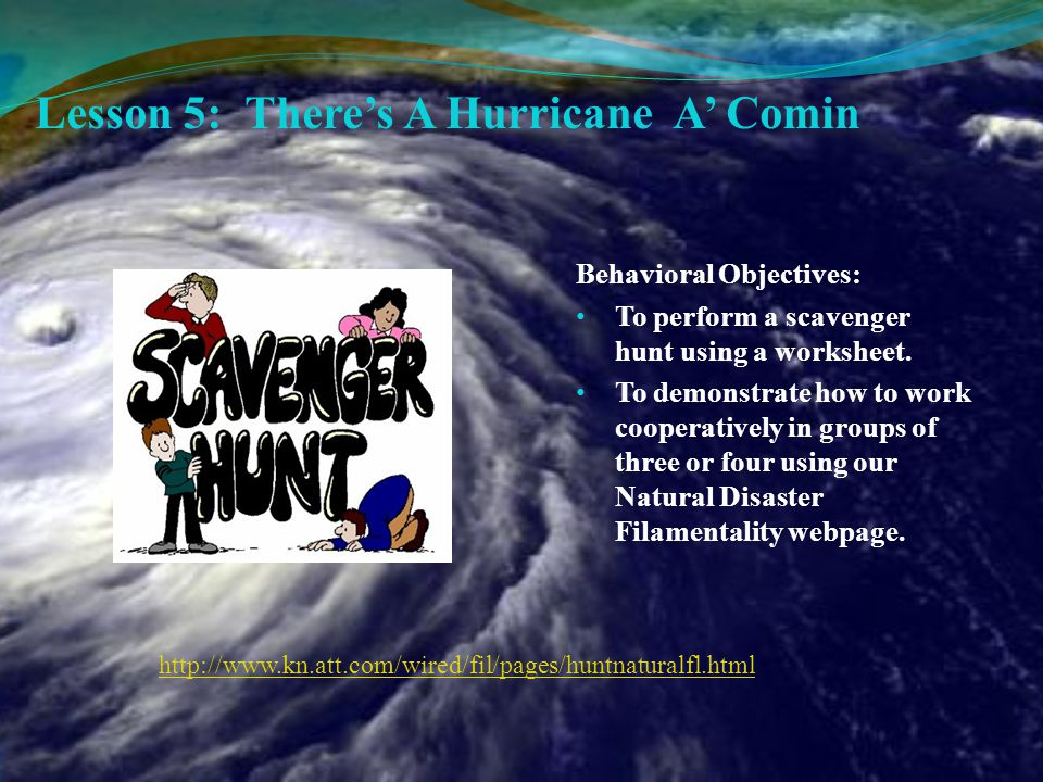 Lesson 5: There's A Hurricane A' Comin Behavioral Objectives: To perform a scavenger hunt using a worksheet.