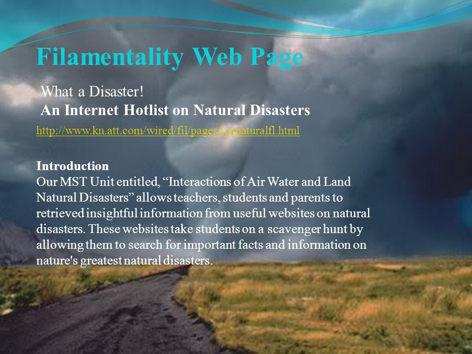 Filamentality Web Page http://www.kn.att.com/wired/fil/pages/listnaturalfl.html Introduction Our MST Unit entitled, Interactions of Air Water and Land Natural Disasters allows teachers, students and parents to retrieved insightful information from useful websites on natural disasters.