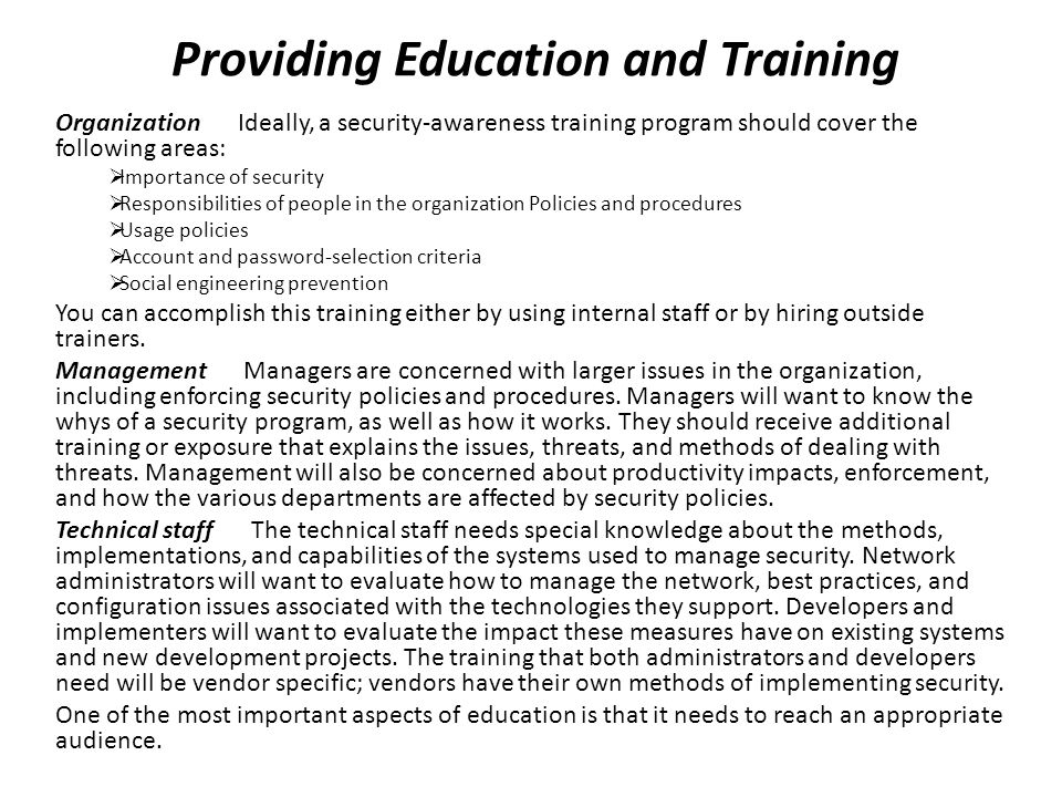 Providing Education and Training Organization Ideally, a security-awareness training program should cover the following areas:  Importance of security  Responsibilities of people in the organization Policies and procedures  Usage policies  Account and password-selection criteria  Social engineering prevention You can accomplish this training either by using internal staff or by hiring outside trainers.