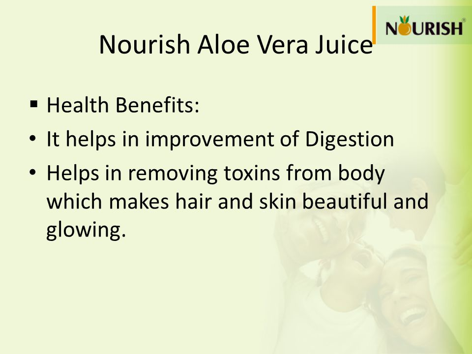 Nourish Aloe Vera Juice  Health Benefits: It helps in improvement of Digestion Helps in removing toxins from body which makes hair and skin beautiful