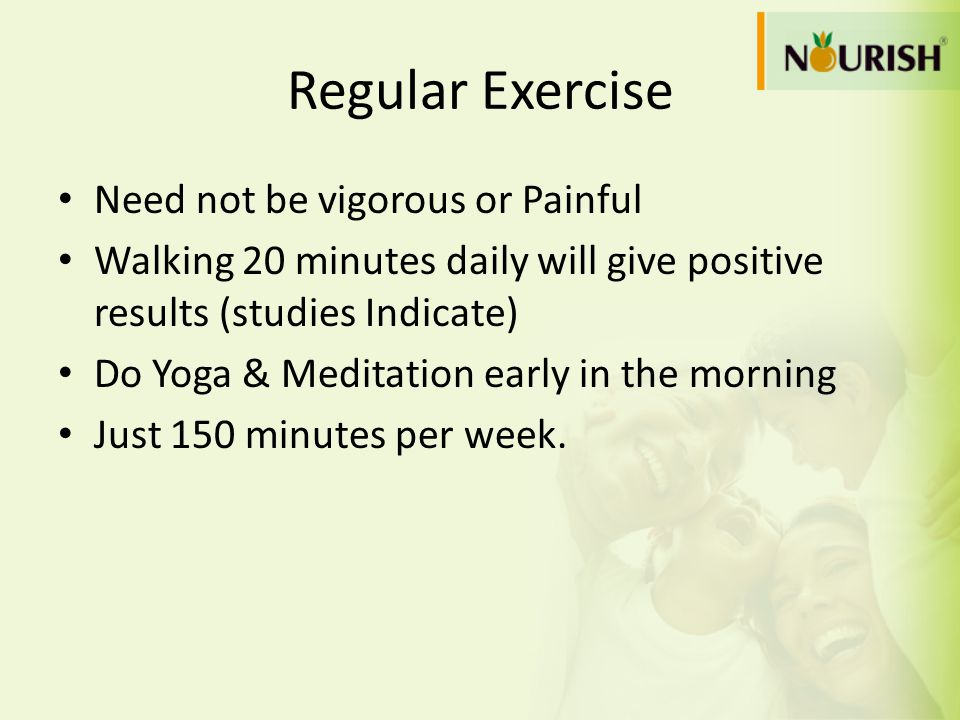 Regular Exercise Need not be vigorous or Painful Walking 20 minutes daily will give positive results (studies Indicate) Do Yoga & Meditation early in