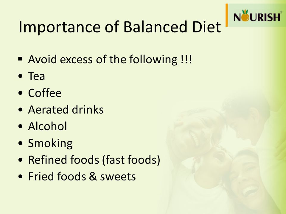 Importance of Balanced Diet  Avoid excess of the following !!! Tea Coffee Aerated drinks Alcohol Smoking Refined foods (fast foods) Fried foods & swe