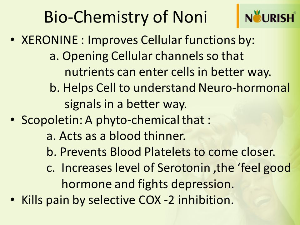 Bio-Chemistry of Noni XERONINE : Improves Cellular functions by: a. Opening Cellular channels so that nutrients can enter cells in better way. b. Help