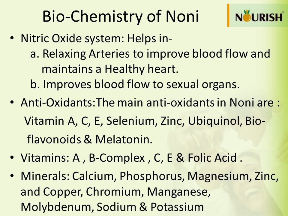Bio-Chemistry of Noni Nitric Oxide system: Helps in- a. Relaxing Arteries to improve blood flow and maintains a Healthy heart. b. Improves blood flow