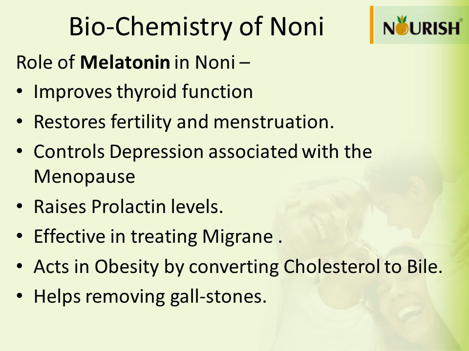 Bio-Chemistry of Noni Role of Melatonin in Noni – Improves thyroid function Restores fertility and menstruation. Controls Depression associated with t