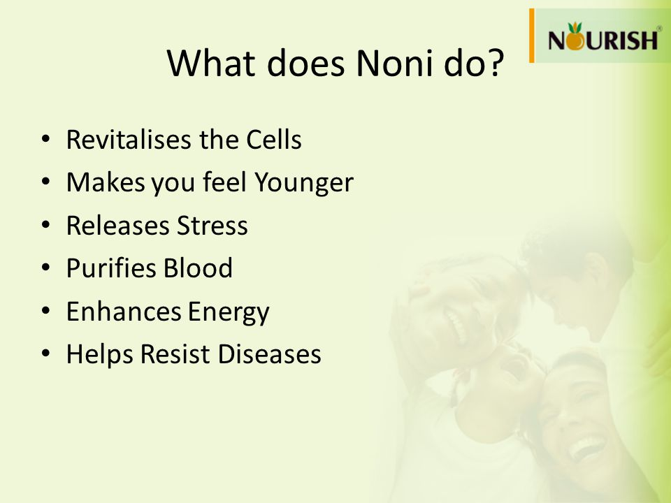What does Noni do? Revitalises the Cells Makes you feel Younger Releases Stress Purifies Blood Enhances Energy Helps Resist Diseases