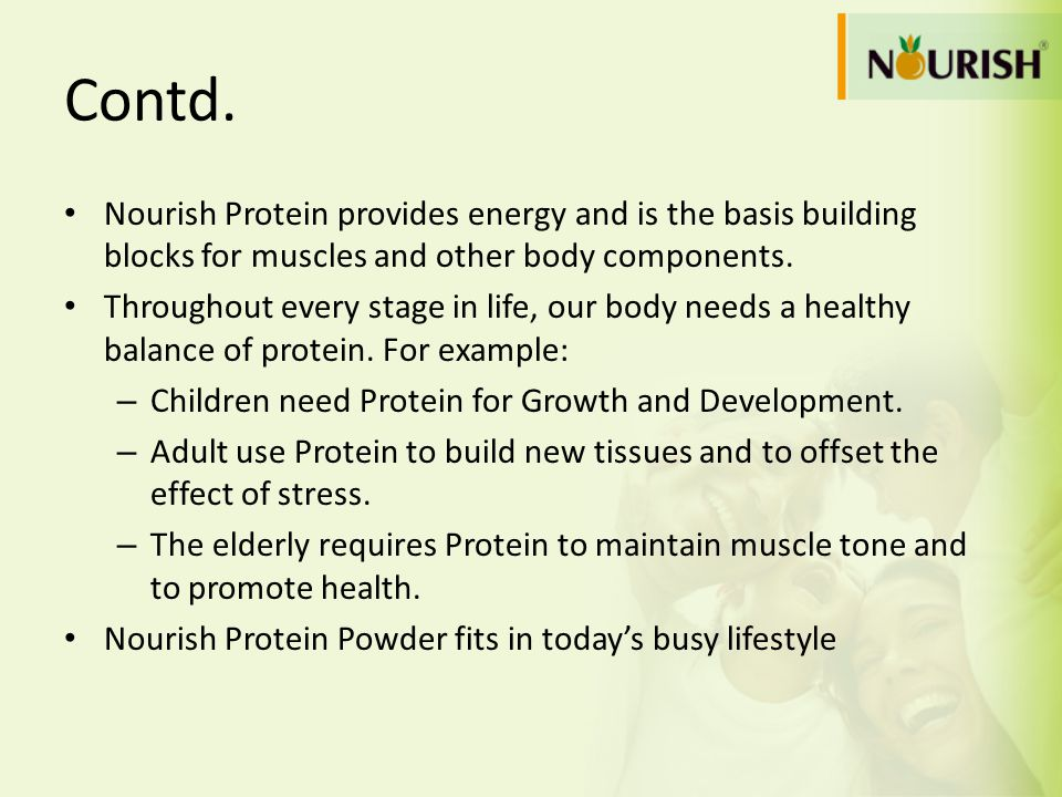 Contd. Nourish Protein provides energy and is the basis building blocks for muscles and other body components. Throughout every stage in life, our bod