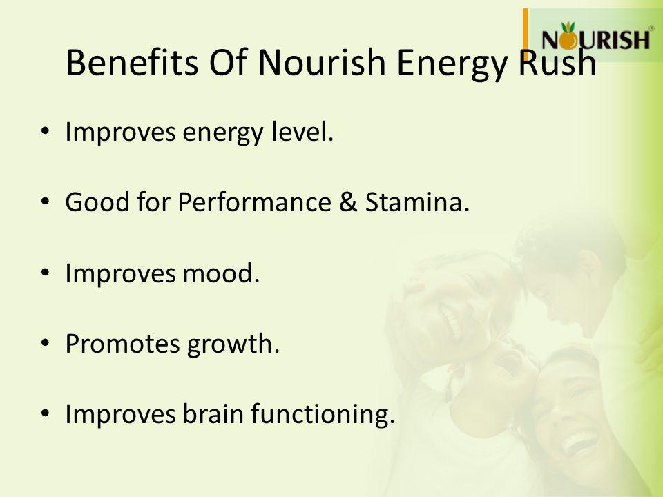 Benefits Of Nourish Energy Rush Improves energy level. Good for Performance & Stamina. Improves mood. Promotes growth. Improves brain functioning.