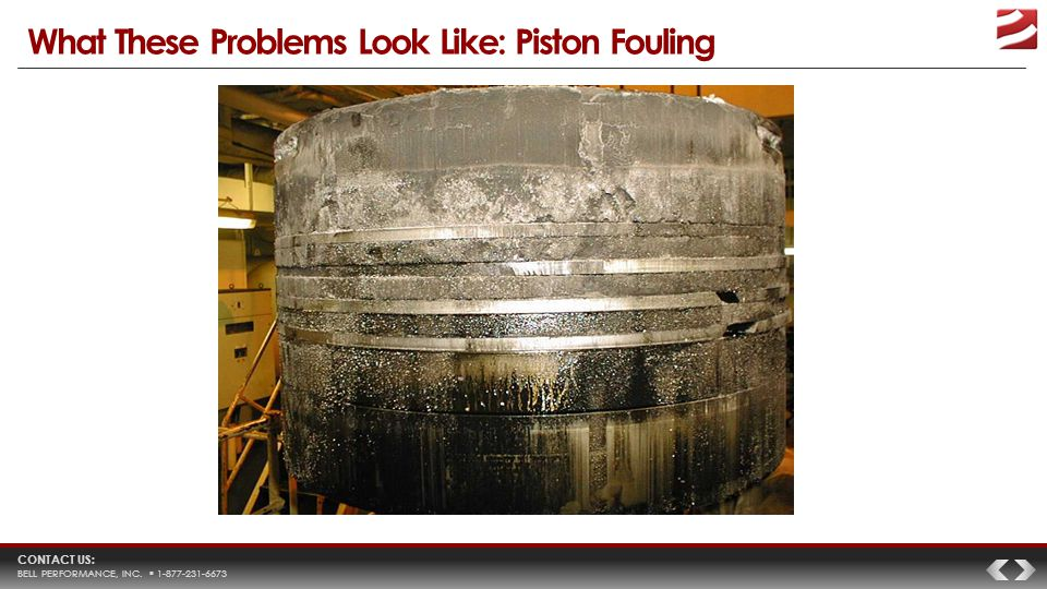 CONTACT US: BELL PERFORMANCE, INC.  1-877-231-6673 What These Problems Look Like: Piston Fouling