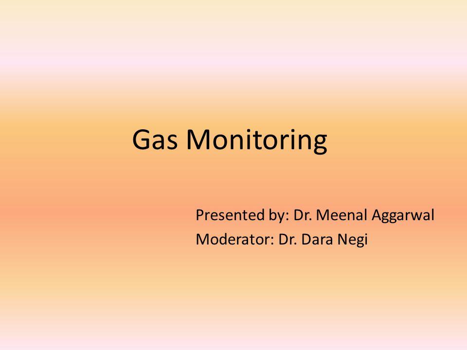 Gas Monitoring Presented by: Dr. Meenal Aggarwal Moderator: Dr. Dara Negi