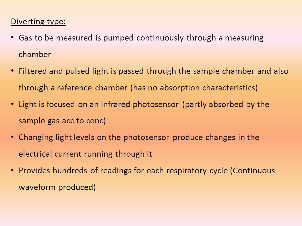 Diverting type: Gas to be measured is pumped continuously through a measuring chamber Filtered and pulsed light is passed through the sample chamber and also through a reference chamber (has no absorption characteristics) Light is focused on an infrared photosensor (partly absorbed by the sample gas acc to conc) Changing light levels on the photosensor produce changes in the electrical current running through it Provides hundreds of readings for each respiratory cycle (Continuous waveform produced)