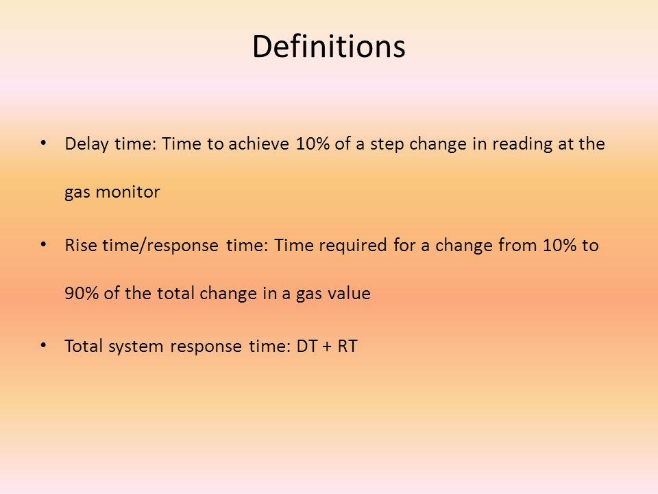 Definitions Delay time: Time to achieve 10% of a step change in reading at the gas monitor Rise time/response time: Time required for a change from 10% to 90% of the total change in a gas value Total system response time: DT + RT