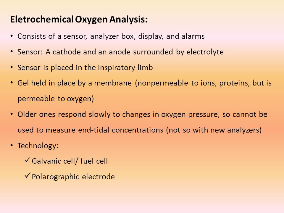Eletrochemical Oxygen Analysis: Consists of a sensor, analyzer box, display, and alarms Sensor: A cathode and an anode surrounded by electrolyte Sensor is placed in the inspiratory limb Gel held in place by a membrane (nonpermeable to ions, proteins, but is permeable to oxygen) Older ones respond slowly to changes in oxygen pressure, so cannot be used to measure end-tidal concentrations (not so with new analyzers) Technology: Galvanic cell/ fuel cell Polarographic electrode