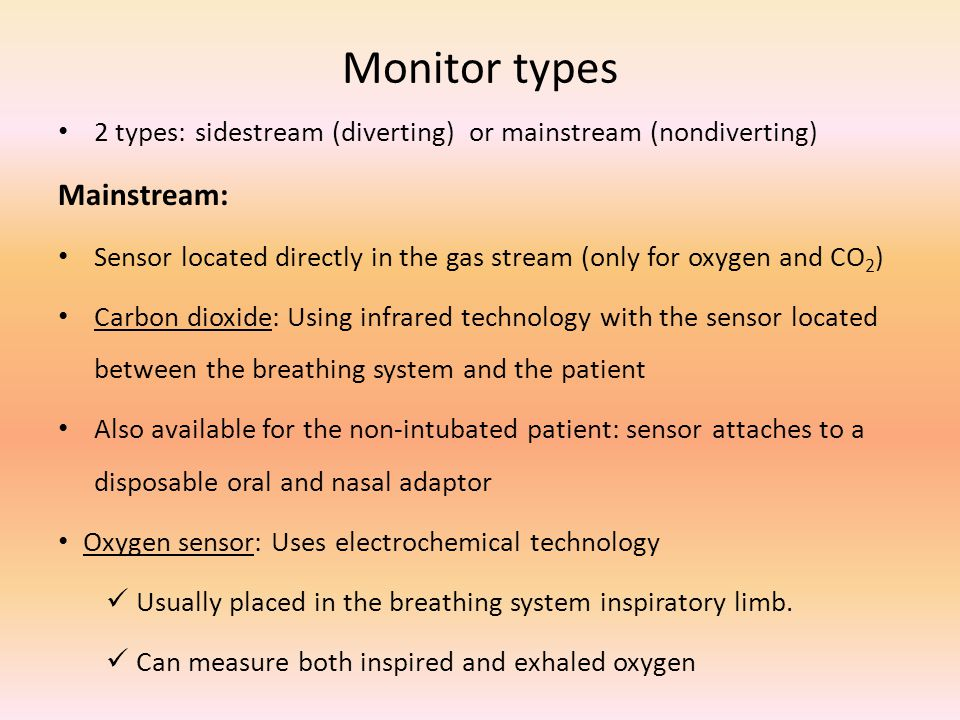 Monitor types 2 types: sidestream (diverting) or mainstream (nondiverting) Mainstream: Sensor located directly in the gas stream (only for oxygen and CO 2 ) Carbon dioxide: Using infrared technology with the sensor located between the breathing system and the patient Also available for the non-intubated patient: sensor attaches to a disposable oral and nasal adaptor Oxygen sensor: Uses electrochemical technology Usually placed in the breathing system inspiratory limb.