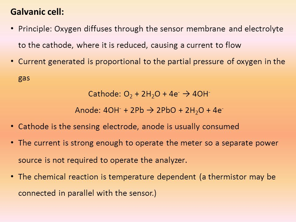Galvanic cell: Principle: Oxygen diffuses through the sensor membrane and electrolyte to the cathode, where it is reduced, causing a current to flow Current generated is proportional to the partial pressure of oxygen in the gas Cathode: O 2 + 2H 2 O + 4e - → 4OH - Anode: 4OH - + 2Pb → 2PbO + 2H 2 O + 4e - Cathode is the sensing electrode, anode is usually consumed The current is strong enough to operate the meter so a separate power source is not required to operate the analyzer.
