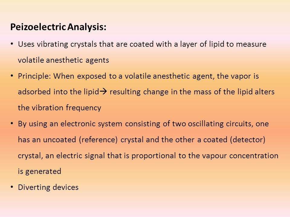 Peizoelectric Analysis: Uses vibrating crystals that are coated with a layer of lipid to measure volatile anesthetic agents Principle: When exposed to a volatile anesthetic agent, the vapor is adsorbed into the lipid  resulting change in the mass of the lipid alters the vibration frequency By using an electronic system consisting of two oscillating circuits, one has an uncoated (reference) crystal and the other a coated (detector) crystal, an electric signal that is proportional to the vapour concentration is generated Diverting devices