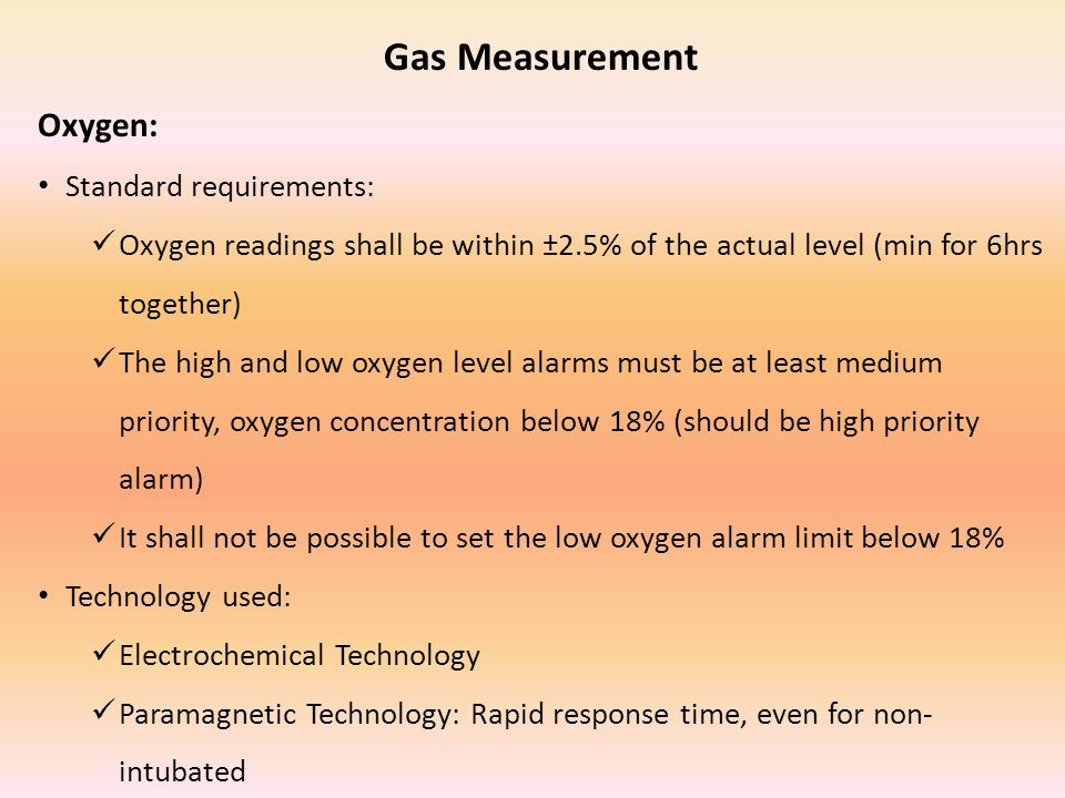 Gas Measurement Oxygen: Standard requirements: Oxygen readings shall be within ±2.5% of the actual level (min for 6hrs together) The high and low oxyg