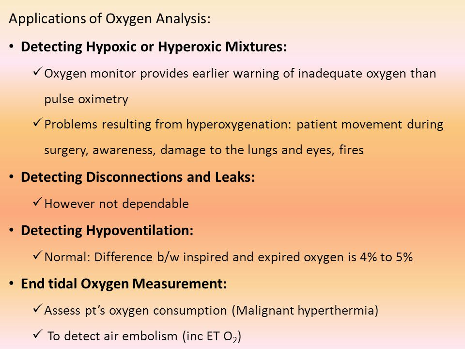 Applications of Oxygen Analysis: Detecting Hypoxic or Hyperoxic Mixtures: Oxygen monitor provides earlier warning of inadequate oxygen than pulse oximetry Problems resulting from hyperoxygenation: patient movement during surgery, awareness, damage to the lungs and eyes, fires Detecting Disconnections and Leaks: However not dependable Detecting Hypoventilation: Normal: Difference b/w inspired and expired oxygen is 4% to 5% End tidal Oxygen Measurement: Assess pt's oxygen consumption (Malignant hyperthermia) To detect air embolism (inc ET O 2 )