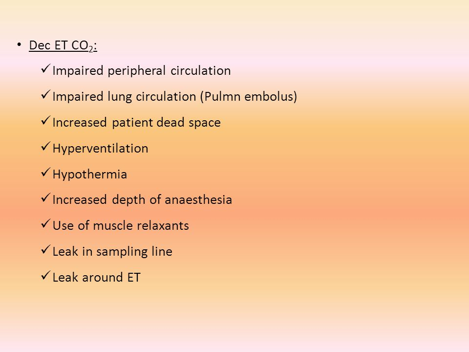Dec ET CO 2 : Impaired peripheral circulation Impaired lung circulation (Pulmn embolus) Increased patient dead space Hyperventilation Hypothermia Increased depth of anaesthesia Use of muscle relaxants Leak in sampling line Leak around ET