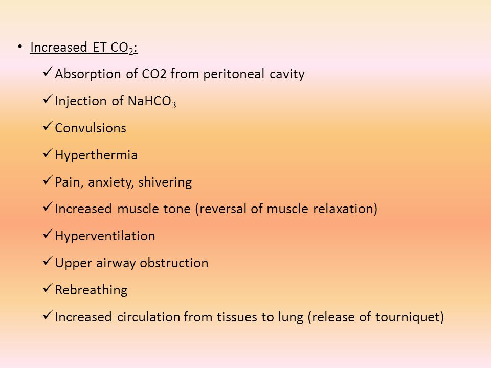Increased ET CO 2 : Absorption of CO2 from peritoneal cavity Injection of NaHCO 3 Convulsions Hyperthermia Pain, anxiety, shivering Increased muscle tone (reversal of muscle relaxation) Hyperventilation Upper airway obstruction Rebreathing Increased circulation from tissues to lung (release of tourniquet)