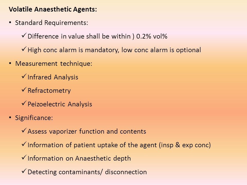 Volatile Anaesthetic Agents: Standard Requirements: Difference in value shall be within ) 0.2% vol% High conc alarm is mandatory, low conc alarm is optional Measurement technique: Infrared Analysis Refractometry Peizoelectric Analysis Significance: Assess vaporizer function and contents Information of patient uptake of the agent (insp & exp conc) Information on Anaesthetic depth Detecting contaminants/ disconnection