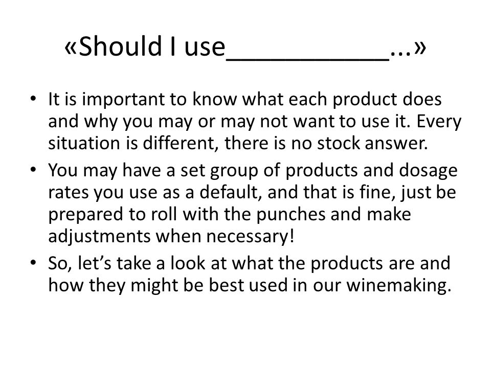 «Should I use___________...» It is important to know what each product does and why you may or may not want to use it. Every situation is different, t