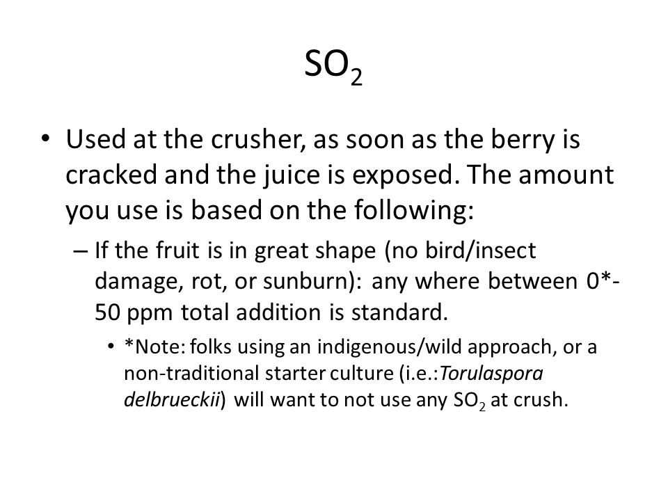 SO 2 Used at the crusher, as soon as the berry is cracked and the juice is exposed. The amount you use is based on the following: – If the fruit is in