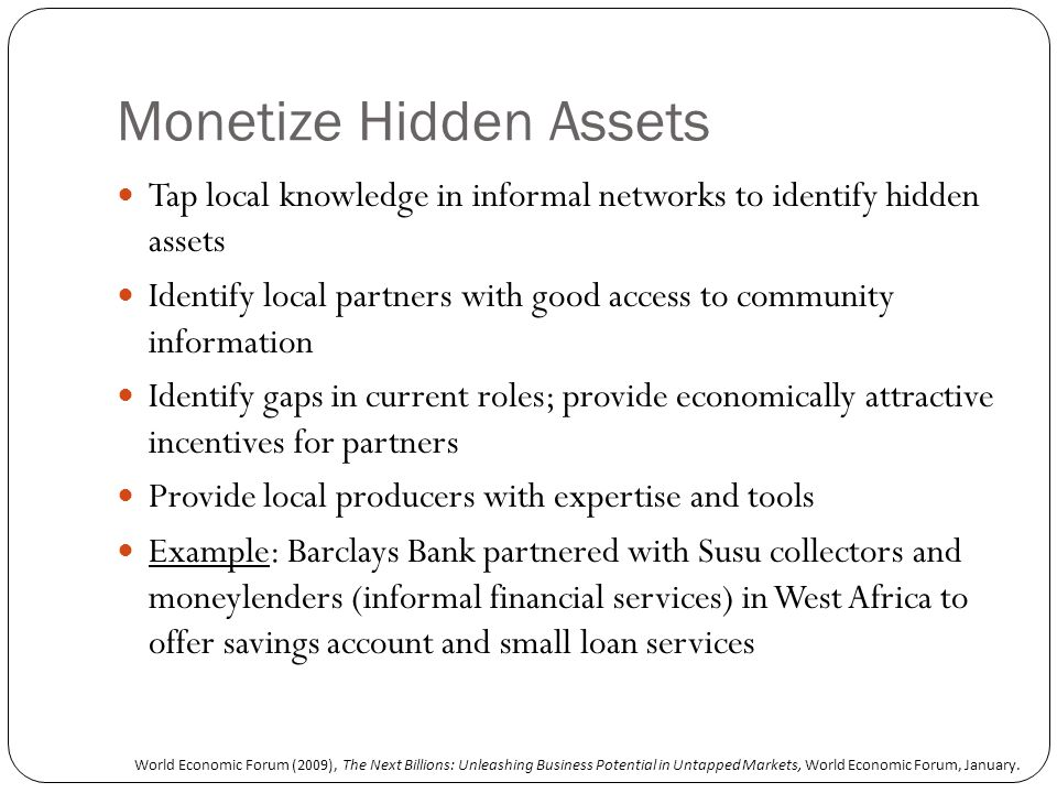 Monetize Hidden Assets Tap local knowledge in informal networks to identify hidden assets Identify local partners with good access to community information Identify gaps in current roles; provide economically attractive incentives for partners Provide local producers with expertise and tools Example: Barclays Bank partnered with Susu collectors and moneylenders (informal financial services) in West Africa to offer savings account and small loan services World Economic Forum (2009), The Next Billions: Unleashing Business Potential in Untapped Markets, World Economic Forum, January.