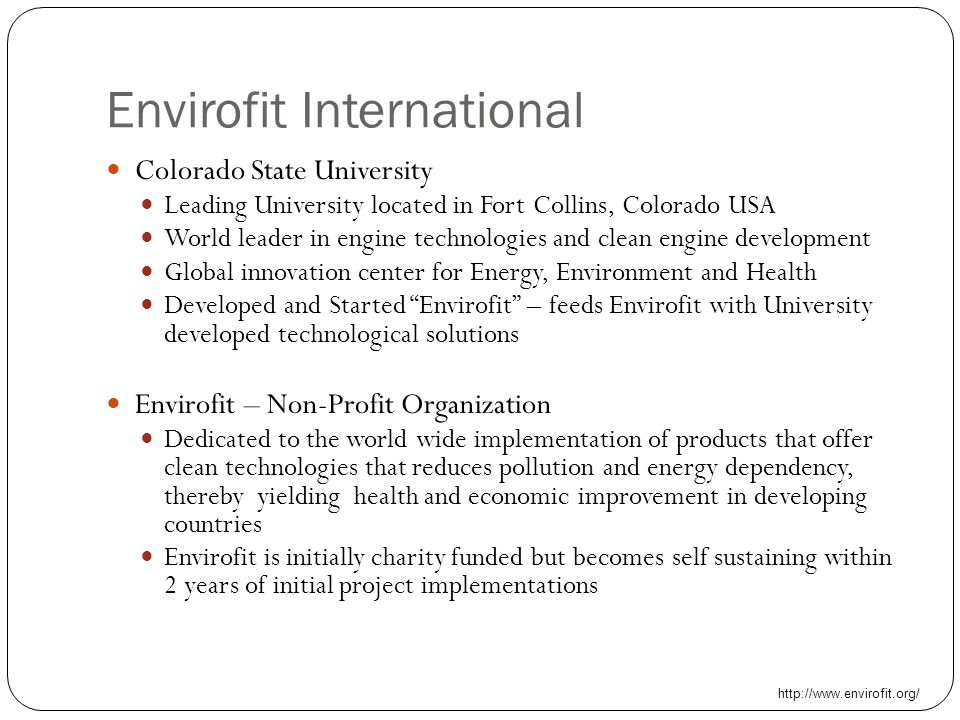 Envirofit International Colorado State University Leading University located in Fort Collins, Colorado USA World leader in engine technologies and clean engine development Global innovation center for Energy, Environment and Health Developed and Started Envirofit – feeds Envirofit with University developed technological solutions Envirofit – Non-Profit Organization Dedicated to the world wide implementation of products that offer clean technologies that reduces pollution and energy dependency, thereby yielding health and economic improvement in developing countries Envirofit is initially charity funded but becomes self sustaining within 2 years of initial project implementations http://www.envirofit.org/