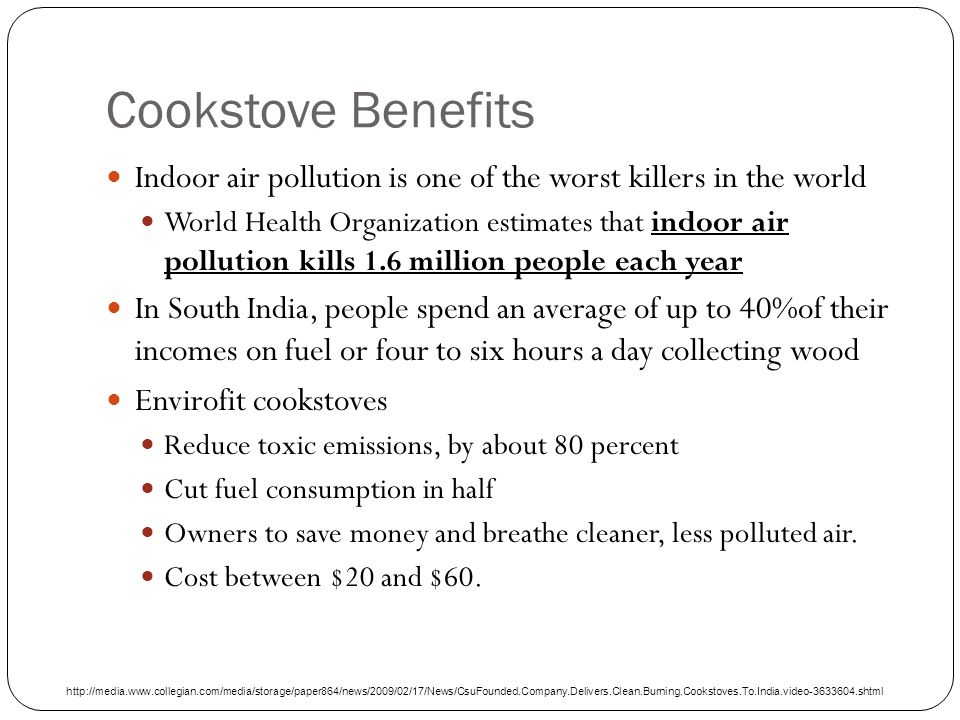 Cookstove Benefits Indoor air pollution is one of the worst killers in the world World Health Organization estimates that indoor air pollution kills 1.6 million people each year In South India, people spend an average of up to 40%of their incomes on fuel or four to six hours a day collecting wood Envirofit cookstoves Reduce toxic emissions, by about 80 percent Cut fuel consumption in half Owners to save money and breathe cleaner, less polluted air.
