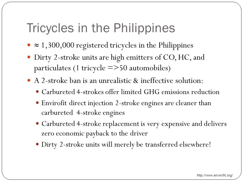 Tricycles in the Philippines  1,300,000 registered tricycles in the Philippines Dirty 2-stroke units are high emitters of CO, HC, and particulates (1 tricycle =>50 automobiles) A 2-stroke ban is an unrealistic & ineffective solution: Carbureted 4-strokes offer limited GHG emissions reduction Envirofit direct injection 2-stroke engines are cleaner than carbureted 4-stroke engines Carbureted 4-stroke replacement is very expensive and delivers zero economic payback to the driver Dirty 2-stroke units will merely be transferred elsewhere.