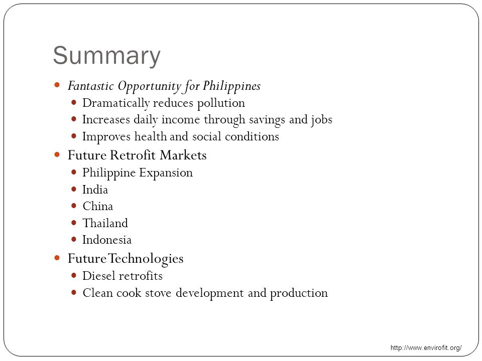 Summary Fantastic Opportunity for Philippines Dramatically reduces pollution Increases daily income through savings and jobs Improves health and social conditions Future Retrofit Markets Philippine Expansion India China Thailand Indonesia Future Technologies Diesel retrofits Clean cook stove development and production http://www.envirofit.org/