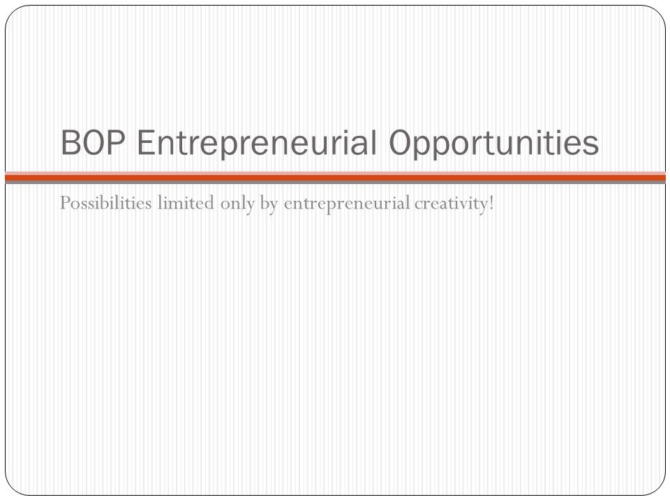 BOP Entrepreneurial Opportunities Possibilities limited only by entrepreneurial creativity!
