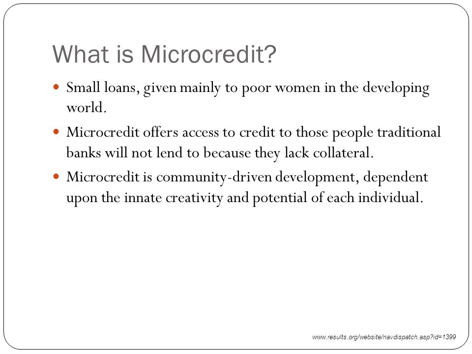 What is Microcredit. Small loans, given mainly to poor women in the developing world.