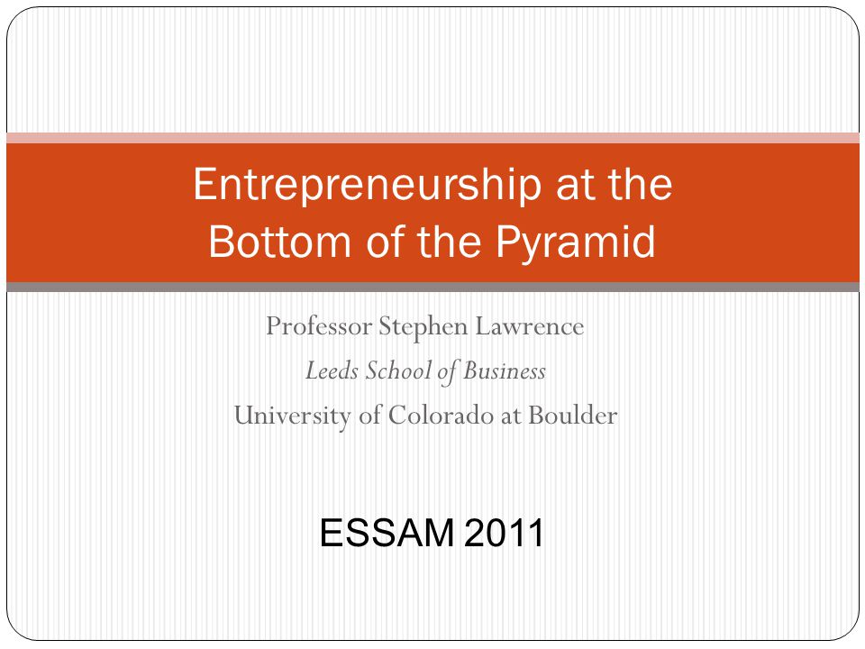 Professor Stephen Lawrence Leeds School of Business University of Colorado at Boulder Entrepreneurship at the Bottom of the Pyramid ESSAM 2011
