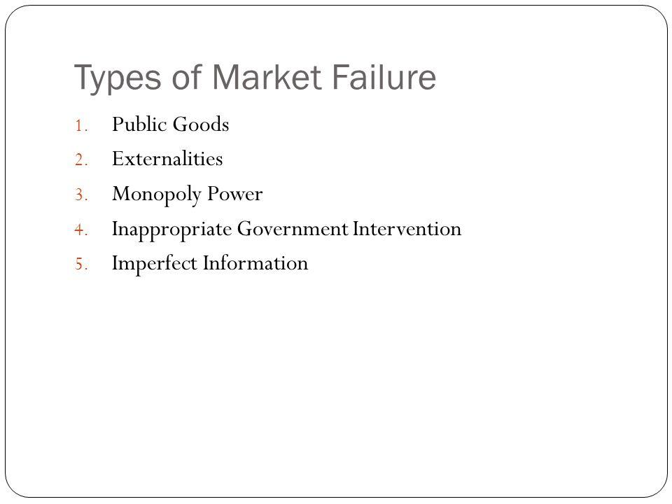 Types of Market Failure 1. Public Goods 2. Externalities 3.