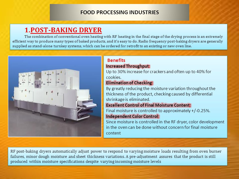 FOOD PROCESSING INDUSTRIES 1.POST-BAKING DRYER The combination of conventional oven heating with RF heating in the final stage of the drying process is an extremely efficient way to produce many types of baked products, and it s easy to do.