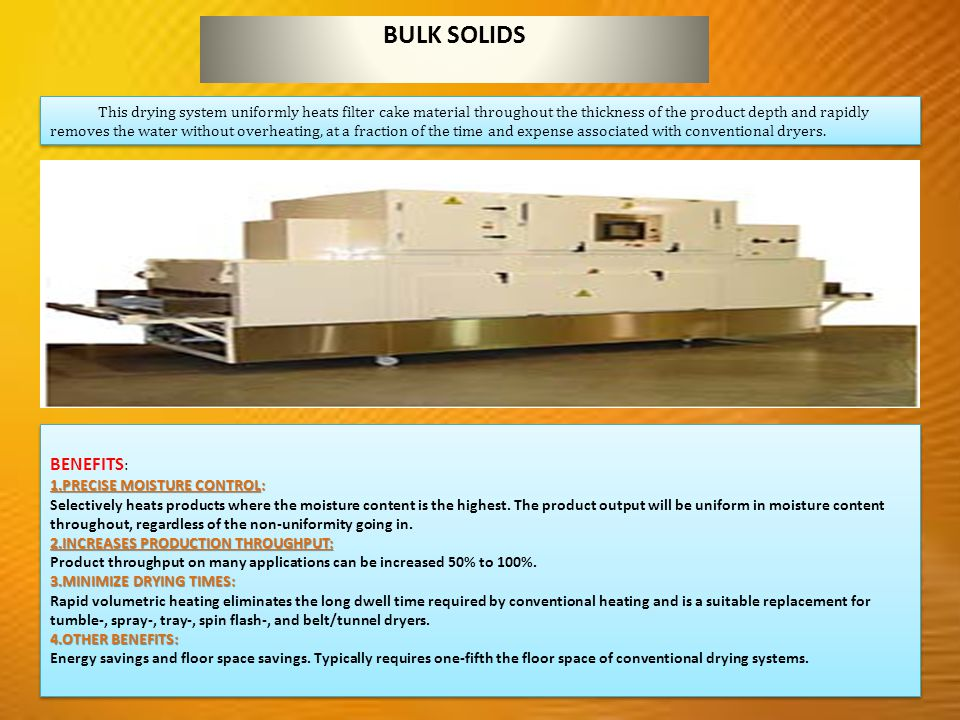 BULK SOLIDS This drying system uniformly heats filter cake material throughout the thickness of the product depth and rapidly removes the water without overheating, at a fraction of the time and expense associated with conventional dryers.