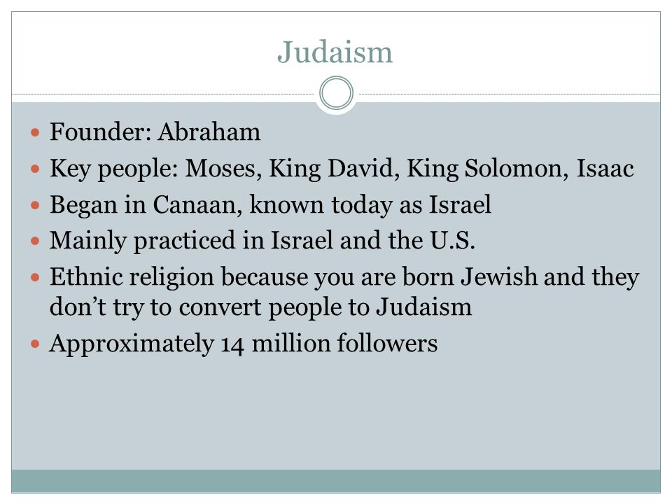 Judaism Founder: Abraham Key people: Moses, King David, King Solomon, Isaac Began in Canaan, known today as Israel Mainly practiced in Israel and the U.S.