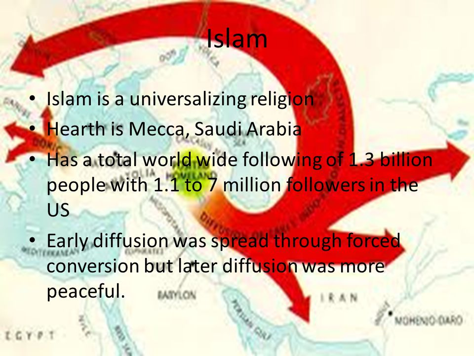 Islam Islam is a universalizing religion Hearth is Mecca, Saudi Arabia Has a total world wide following of 1.3 billion people with 1.1 to 7 million followers in the US Early diffusion was spread through forced conversion but later diffusion was more peaceful.