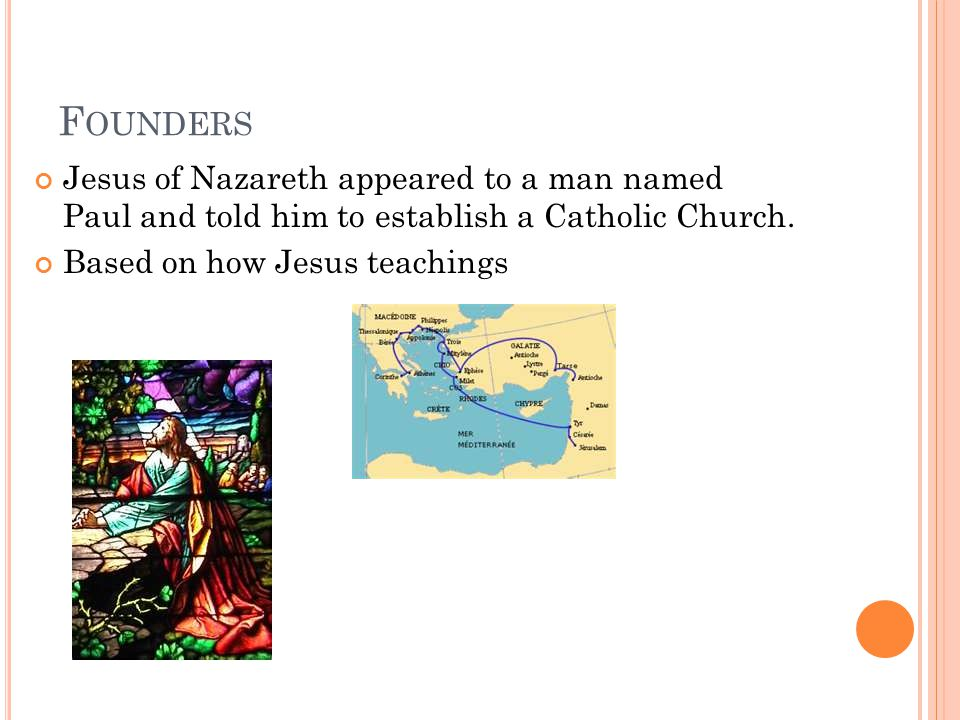 F OUNDERS Jesus of Nazareth appeared to a man named Paul and told him to establish a Catholic Church. Based on how Jesus teachings