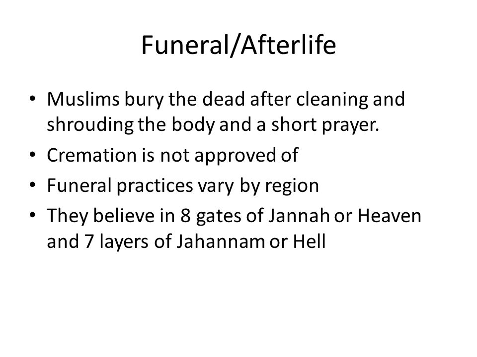 Funeral/Afterlife Muslims bury the dead after cleaning and shrouding the body and a short prayer.