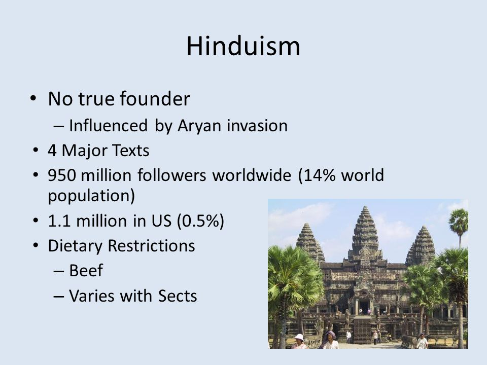 Hinduism No true founder – Influenced by Aryan invasion 4 Major Texts 950 million followers worldwide (14% world population) 1.1 million in US (0.5%) Dietary Restrictions – Beef – Varies with Sects