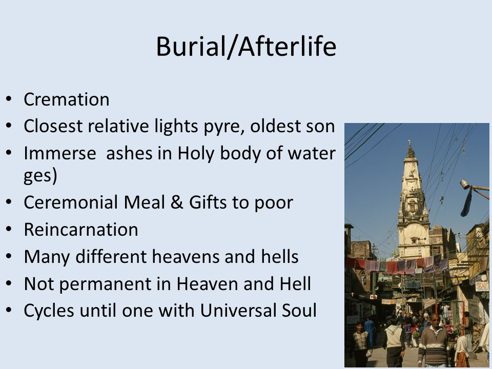 Burial/Afterlife Cremation Closest relative lights pyre, oldest son Immerse ashes in Holy body of water ges) Ceremonial Meal & Gifts to poor Reincarnation Many different heavens and hells Not permanent in Heaven and Hell Cycles until one with Universal Soul