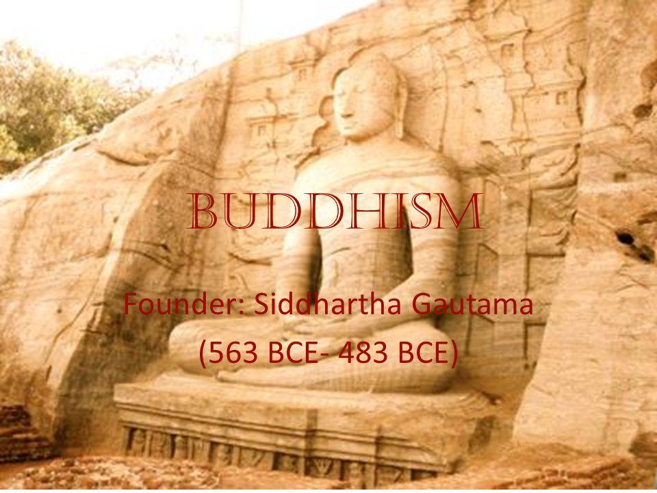 Buddhism Founder: Siddhartha Gautama (563 BCE- 483 BCE)