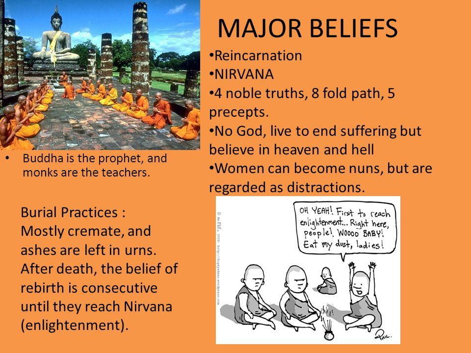 Buddha is the prophet, and monks are the teachers. MAJOR BELIEFS Reincarnation NIRVANA 4 noble truths, 8 fold path, 5 precepts. No God, live to end su