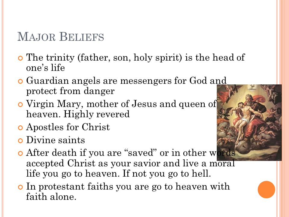 M AJOR B ELIEFS The trinity (father, son, holy spirit) is the head of one's life Guardian angels are messengers for God and protect from danger Virgin Mary, mother of Jesus and queen of heaven.