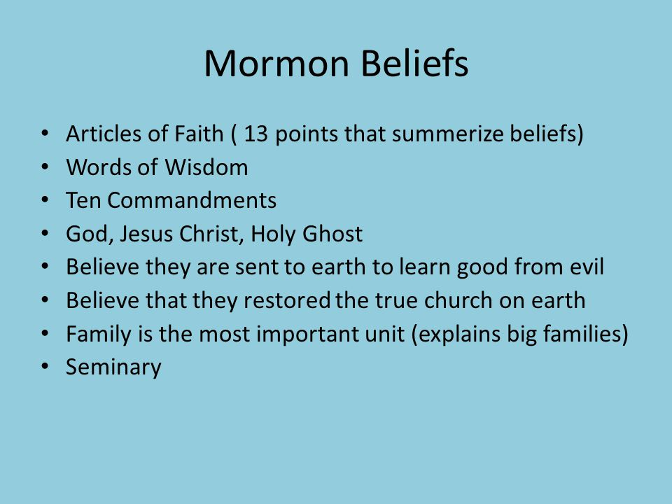 Mormon Beliefs Articles of Faith ( 13 points that summerize beliefs) Words of Wisdom Ten Commandments God, Jesus Christ, Holy Ghost Believe they are sent to earth to learn good from evil Believe that they restored the true church on earth Family is the most important unit (explains big families) Seminary
