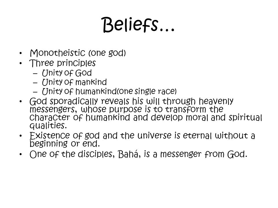 Beliefs… Monotheistic (one god) Three principles – Unity of God – Unity of mankind – Unity of humankind(one single race) God sporadically reveals his