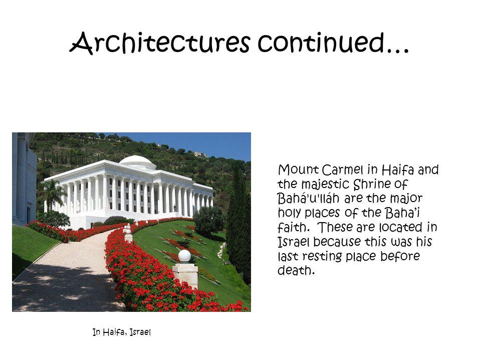 Architectures continued… In Haifa, Israel Mount Carmel in Haifa and the majestic Shrine of Bahá u lláh are the major holy places of the Baha'i faith.